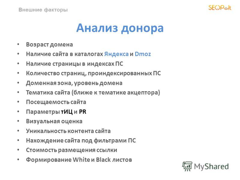 Внешние факторы Анализ донора Возраст домена Наличие сайта в каталогах Яндекса и Dmoz Наличие страницы в индексах ПС Количество страниц, проиндексированных ПС Доменная зона, уровень домена Тематика сайта (ближе к тематике акцептора) Посещаемость сайт