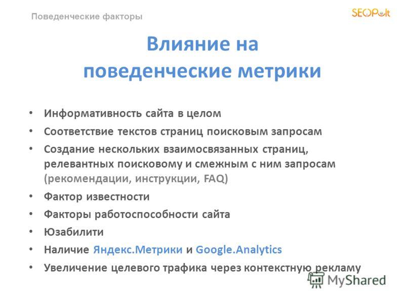 Поведенческие факторы Влияние на поведенческие метрики Информативность сайта в целом Соответствие текстов страниц поисковым запросам Создание нескольких взаимосвязанных страниц, релевантных поисковому и смежным с ним запросам (рекомендации, инструкци