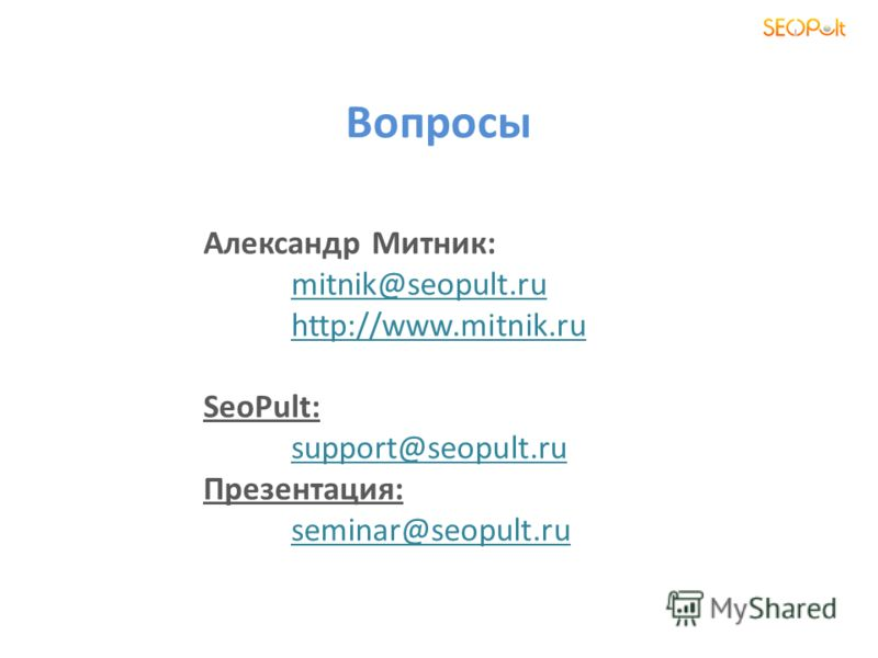 Вопросы Александр Митник: mitnik@seopult.ru http://www.mitnik.ru SeoPult: support@seopult.ru Презентация: seminar@seopult.ru