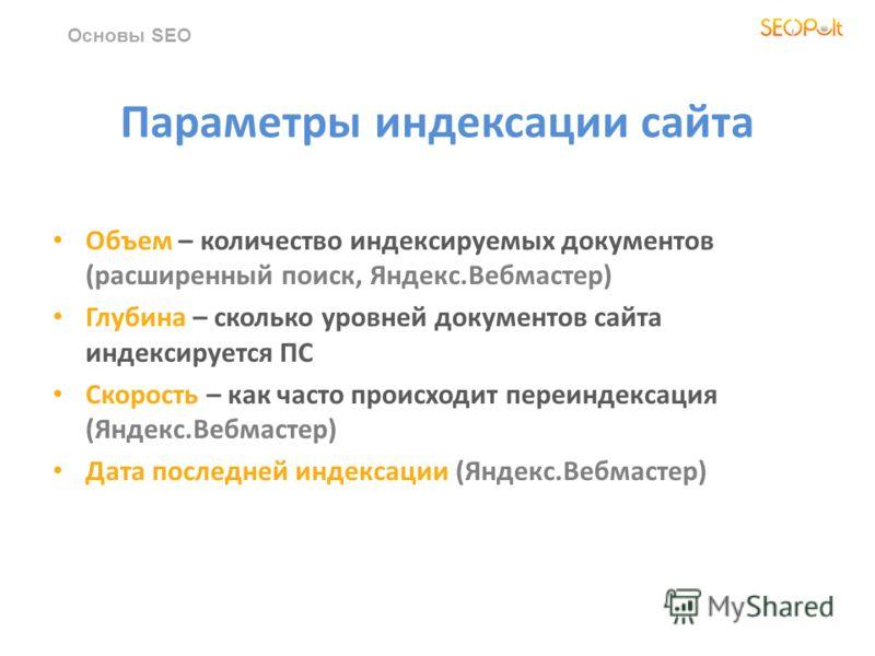Параметры индексации сайта Объем – количество индексируемых документов (расширенный поиск, Яндекс.Вебмастер) Глубина – сколько уровней документов сайта индексируется ПС Скорость – как часто происходит переиндексация (Яндекс.Вебмастер) Дата последней