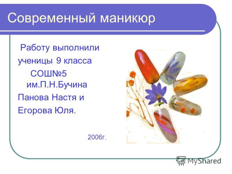 Современный маникюр Работу выполнили ученицы 9 класса СОШ5 им.П.Н.Бучина Панова Настя и Егорова Юля. 2006г.