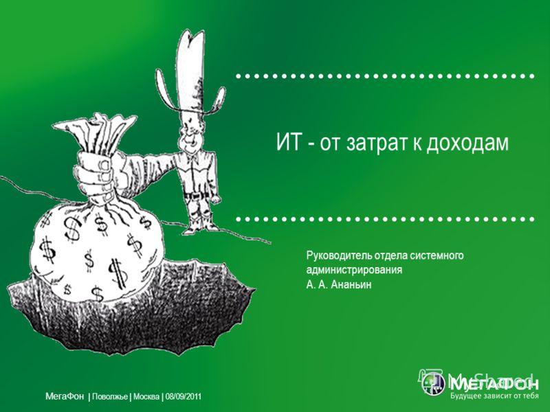 ИТ - от затрат к доходам Руководитель отдела системного администрирования А. А. Ананьин МегаФон | Поволжье | Москва | 08/09/2011