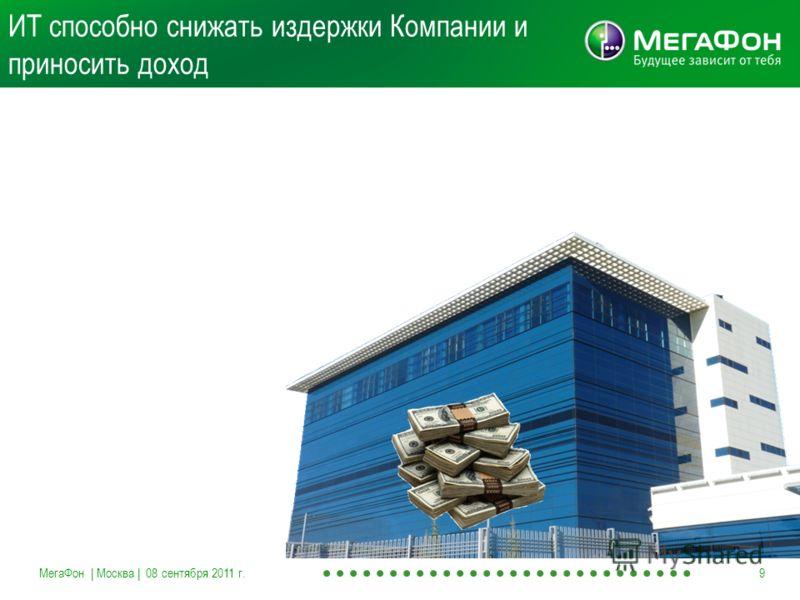 ИТ способно снижать издержки Компании и приносить доход МегаФон | Москва | 08 сентября 2011 г.9
