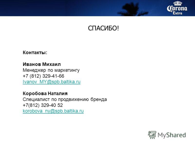 СПАСИБО! Контакты: Иванов Михаил Менеджер по маркетингу +7 (812) 329-41-66 Ivanov_MY@spb.baltika.ru Коробова Наталия Специалист по продвижению бренда +7(812) 329-40 52 korobova_ny@spb.baltika.ru