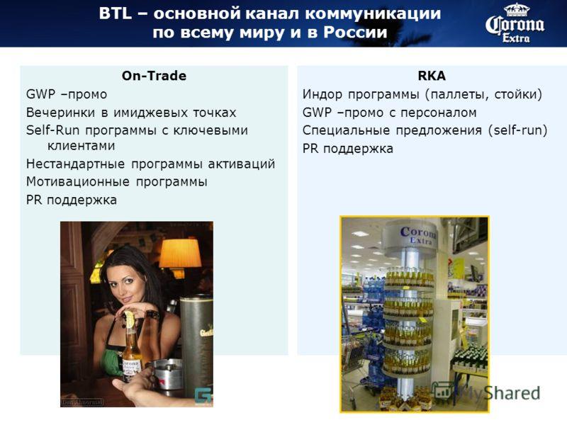 BTL – основной канал коммуникации по всему миру и в России On-Trade GWP –промо Вечеринки в имиджевых точках Self-Run программы с ключевыми клиентами Нестандартные программы активаций Мотивационные программы PR поддержка RKA Индор программы (паллеты,