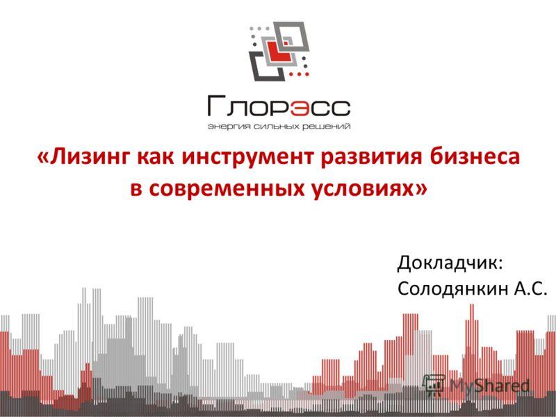 «Лизинг как инструмент развития бизнеса в современных условиях» Докладчик: Солодянкин А.С.