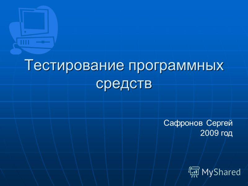 Тестирование программных средств Сафронов Сергей 2009 год