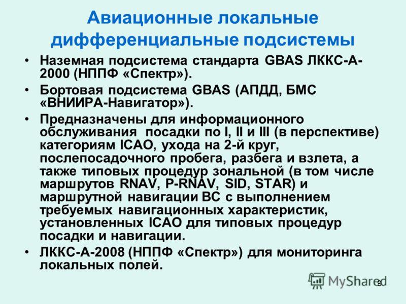 9 Авиационные локальные дифференциальные подсистемы Наземная подсистема стандарта GBAS ЛККС-А- 2000 (НППФ «Спектр»). Бортовая подсистема GBAS (АПДД, БМС «ВНИИРА-Навигатор»). Предназначены для информационного обслуживания посадки по I, II и III (в пер