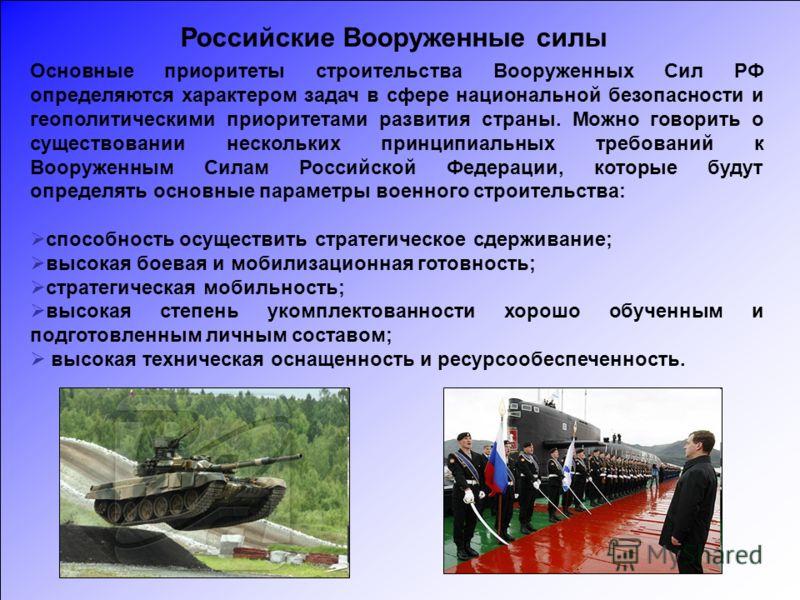 Основные приоритеты строительства Вооруженных Сил РФ определяются характером задач в сфере национальной безопасности и геополитическими приоритетами развития страны. Можно говорить о существовании нескольких принципиальных требований к Вооруженным Си