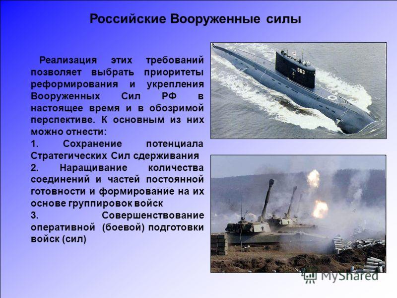 Реализация этих требований позволяет выбрать приоритеты реформирования и укрепления Вооруженных Сил РФ в настоящее время и в обозримой перспективе. К основным из них можно отнести: 1. Сохранение потенциала Стратегических Сил сдерживания 2. Наращивани