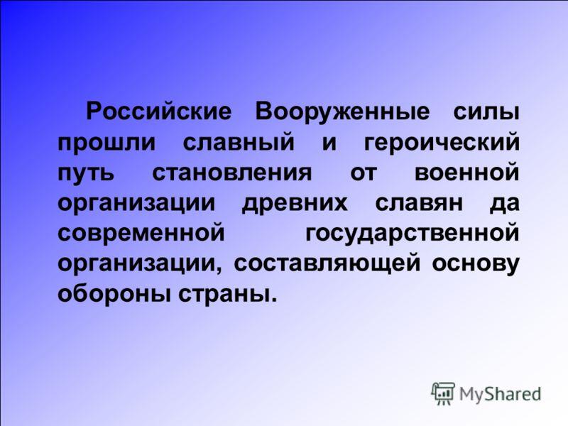 Российские Вооруженные силы прошли славный и героический путь становления от военной организации древних славян да современной государственной организации, составляющей основу обороны страны.