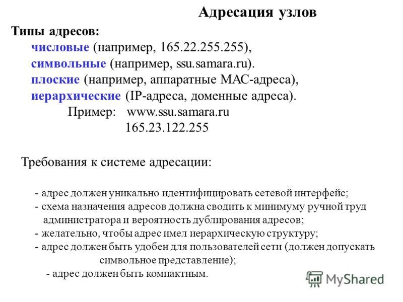 Адресация узлов Типы адресов: числовые (например, 165.22.255.255), символьные (например, ssu.samara.ru). плоские (например, аппаратные МАС-адреса), иерархические (IP-адреса, доменные адреса). Пример: www.ssu.samara.ru 165.23.122.255 Требования к сист