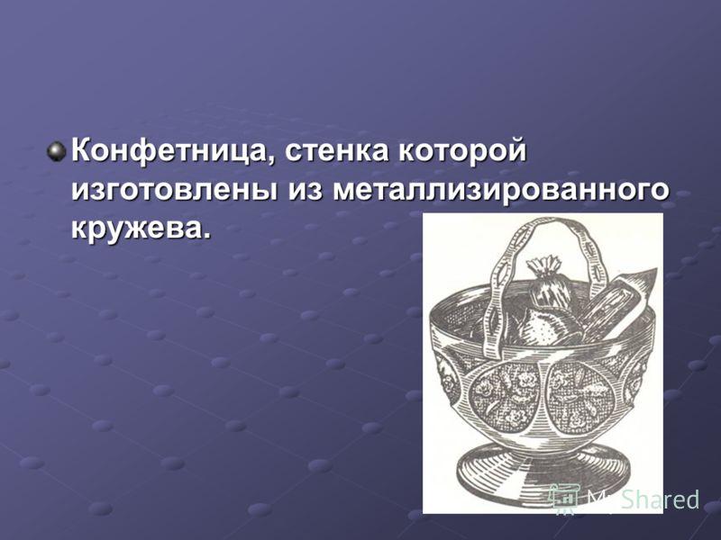 Конфетница, стенка которой изготовлены из металлизированного кружева.