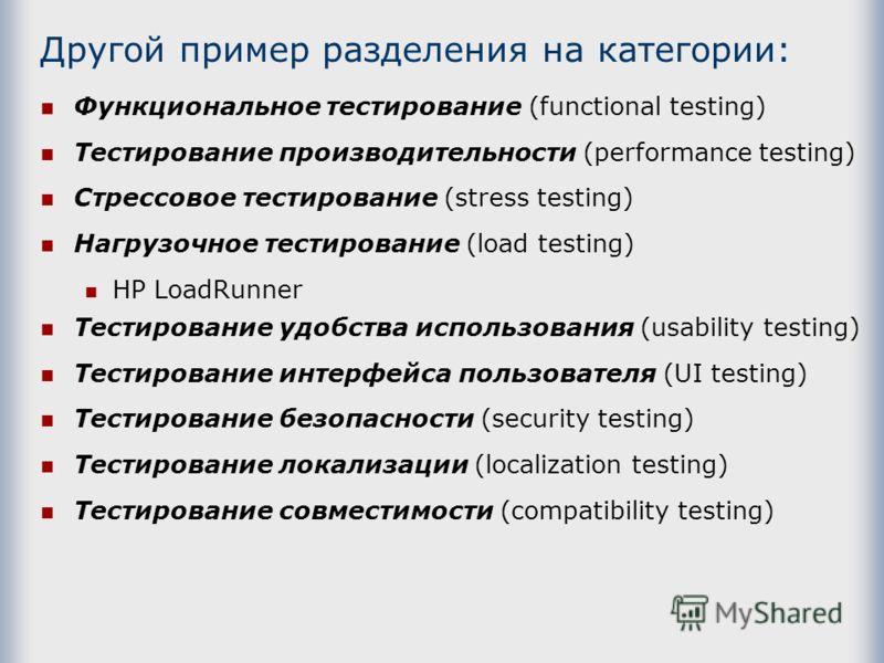 Другой пример разделения на категории: Функциональное тестирование (functional testing) Тестирование производительности (performance testing) Стрессовое тестирование (stress testing) Нагрузочное тестирование (load testing) HP LoadRunner Тестирование