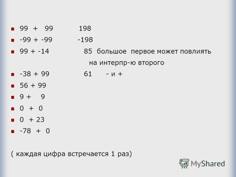 99 + 99 198 -99 + -99 -198 99 + -14 85 большое первое может повлиять на интерпр-ю второго -38 + 99 61 - и + 56 + 99 9 + 9 0 + 0 0 + 23 -78 + 0 ( каждая цифра встречается 1 раз)