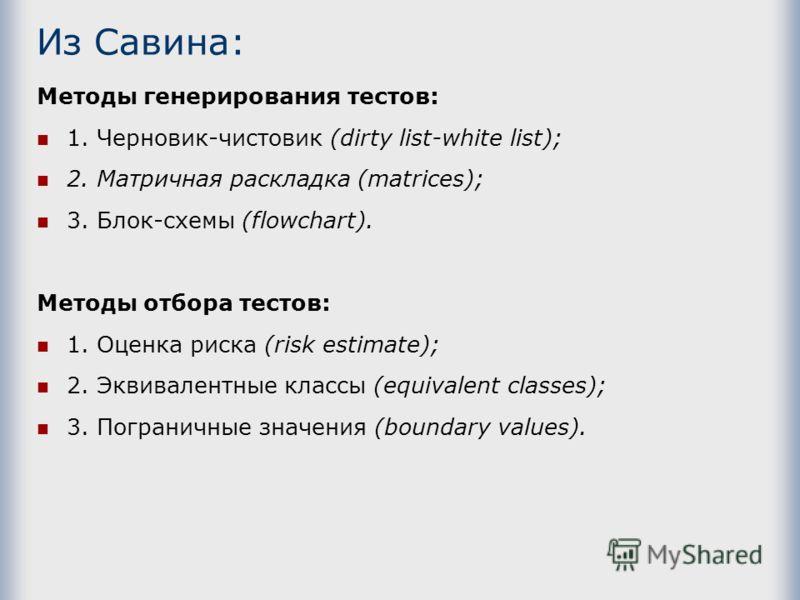 Из Савина: Методы генерирования тестов: 1. Черновик-чистовик (dirty list-white list); 2. Матричная раскладка (matrices); 3. Блок-схемы (flowchart). Методы отбора тестов: 1. Оценка риска (risk estimate); 2. Эквивалентные классы (equivalent classes); 3