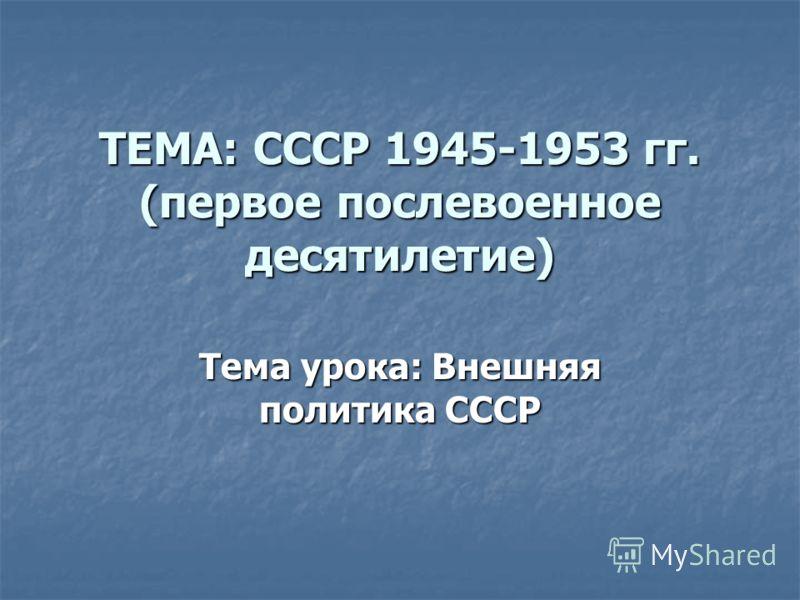 ТЕМА: СССР 1945-1953 гг. (первое послевоенное десятилетие) Тема урока: Внешняя политика СССР