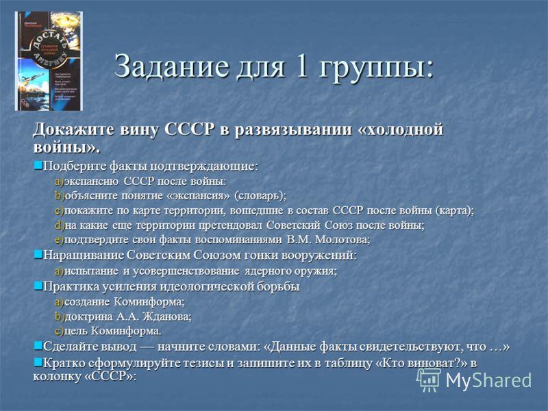 Задание для 1 группы: Докажите вину СССР в развязывании «холодной войны». Подберите факты подтверждающие: Подберите факты подтверждающие: a)экспансию СССР после войны: b)объясните понятие «экспансия» (словарь); c)покажите по карте территории, вошедши