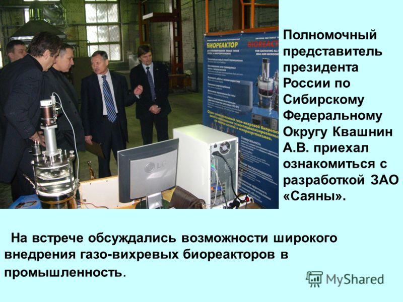 Полномочный представитель президента России по Сибирскому Федеральному Округу Квашнин А.В. приехал ознакомиться с разработкой ЗАО «Саяны». На встрече обсуждались возможности широкого внедрения газо-вихревых биореакторов в промышленность.