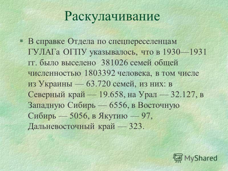 Раскулачивание §В справке Отдела по спецпереселенцам ГУЛАГа ОГПУ указывалось, что в 19301931 гг. было выселено 381026 семей общей численностью 1803392 человека, в том числе из Украины 63.720 семей, из них: в Северный край 19.658, на Урал 32.127, в За