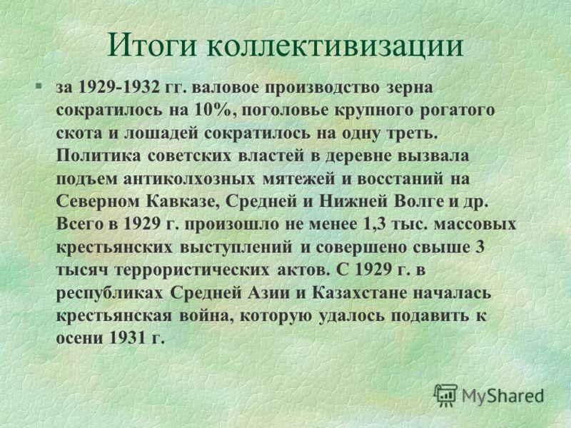 Итоги коллективизации §за 1929-1932 гг. валовое производство зерна сократилось на 10%, поголовье крупного рогатого скота и лошадей сократилось на одну треть. Политика советских властей в деревне вызвала подъем антиколхозных мятежей и восстаний на Сев