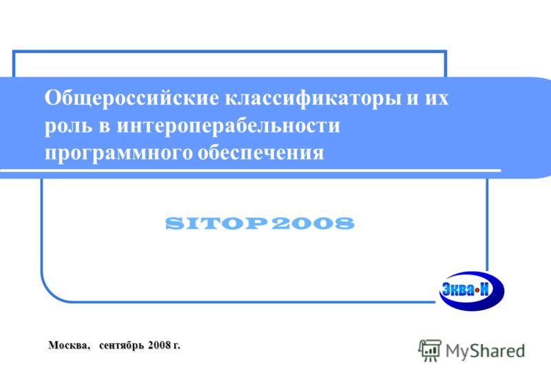 Общероссийские классификаторы и их роль в интероперабельности программного обеспечения Москва, сентябрь 2008 г. SITOP 2008