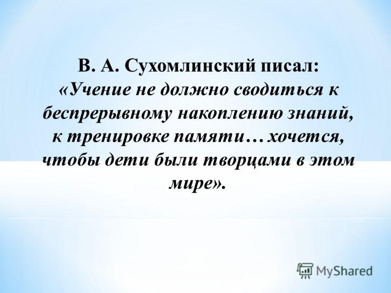 В. А. Сухомлинский писал: «Учение не должно сводиться к беспрерывному накоплению знаний, к тренировке памяти… хочется, чтобы дети были творцами в этом мире».