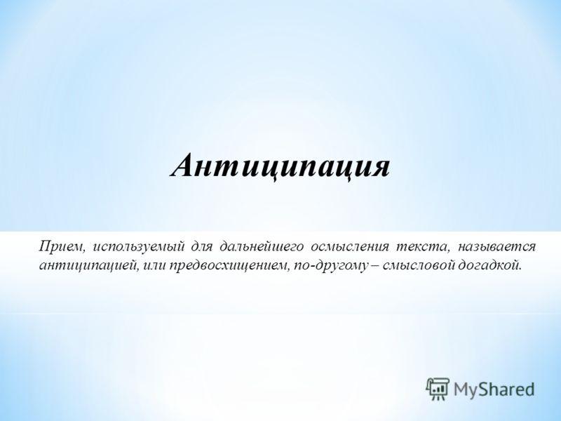 Антиципация Прием, используемый для дальнейшего осмысления текста, называется антиципацией, или предвосхищением, по-другому – смысловой догадкой.