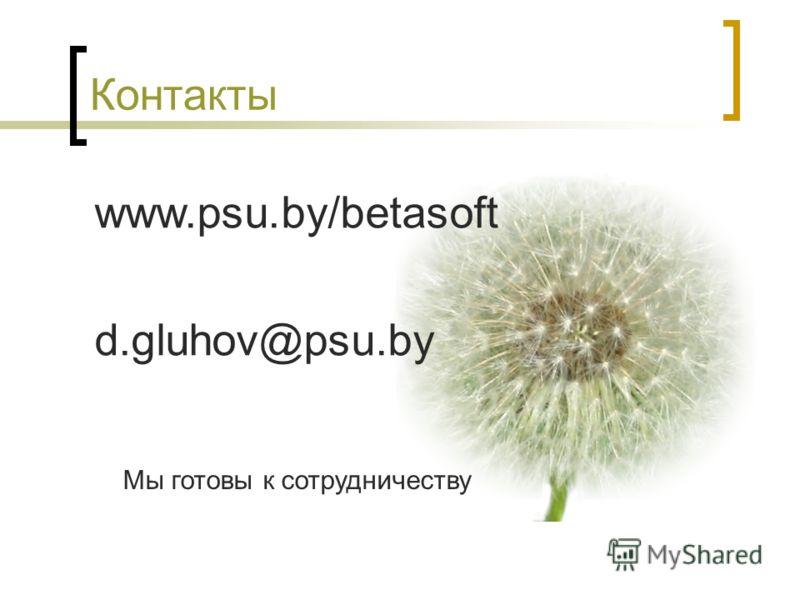 Контакты www.psu.by/betasoft d.gluhov@psu.by Мы готовы к сотрудничеству