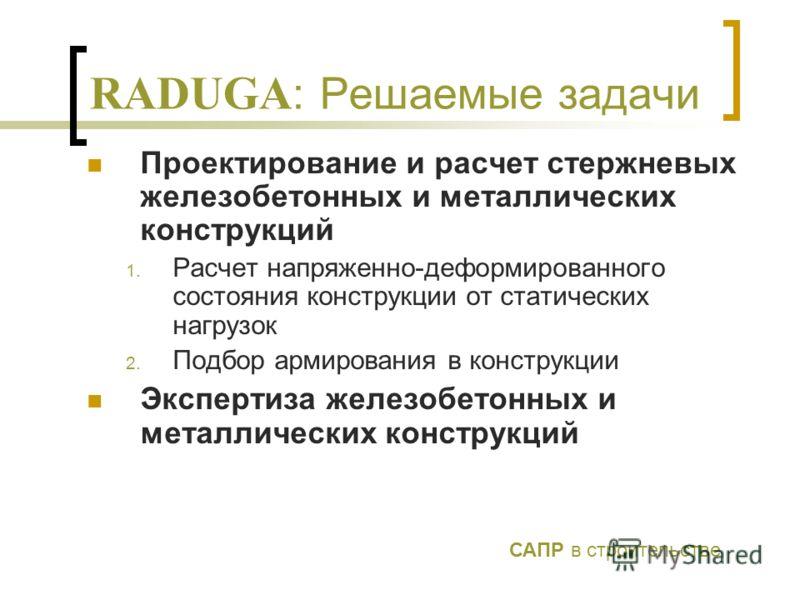 RADUGA : Решаемые задачи Проектирование и расчет стержневых железобетонных и металлических конструкций 1. Расчет напряженно-деформированного состояния конструкции от статических нагрузок 2. Подбор армирования в конструкции Экспертиза железобетонных и