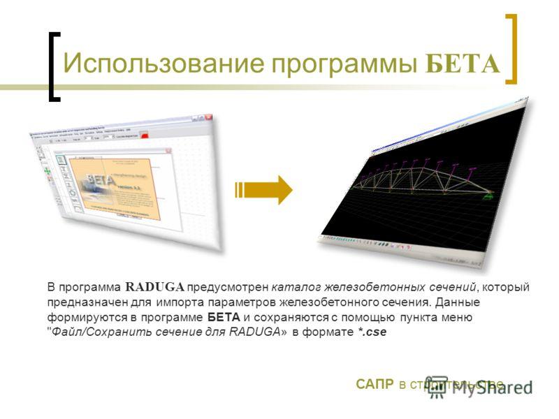 Использование программы БЕТА В программа RADUGA предусмотрен каталог железобетонных сечений, который предназначен для импорта параметров железобетонного сечения. Данные формируются в программе БЕТА и сохраняются с помощью пункта меню
