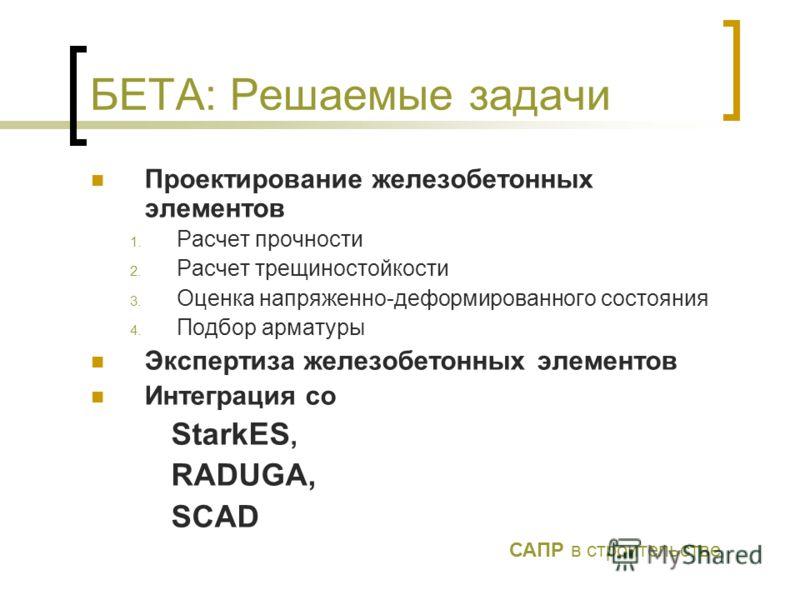 БЕТА: Решаемые задачи Проектирование железобетонных элементов 1. Расчет прочности 2. Расчет трещиностойкости 3. Оценка напряженно-деформированного состояния 4. Подбор арматуры Экспертиза железобетонных элементов Интеграция со StarkES, RADUGA, SCAD СА