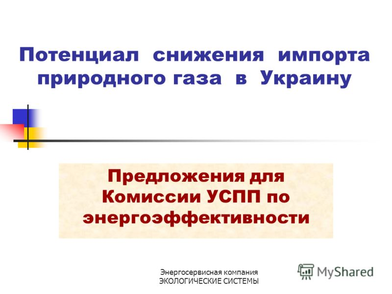Энергосервисная компания ЭКОЛОГИЧЕСКИЕ СИСТЕМЫ Потенциал снижения импорта природного газа в Украину Предложения для Комиссии УСПП по энергоэффективности