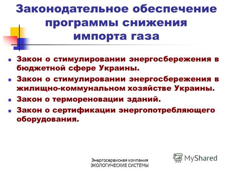 Энергосервисная компания ЭКОЛОГИЧЕСКИЕ СИСТЕМЫ Законодательное обеспечение программы снижения импорта газа Закон о стимулировании энергосбережения в бюджетной сфере Украины. Закон о стимулировании энергосбережения в жилищно-коммунальном хозяйстве Укр