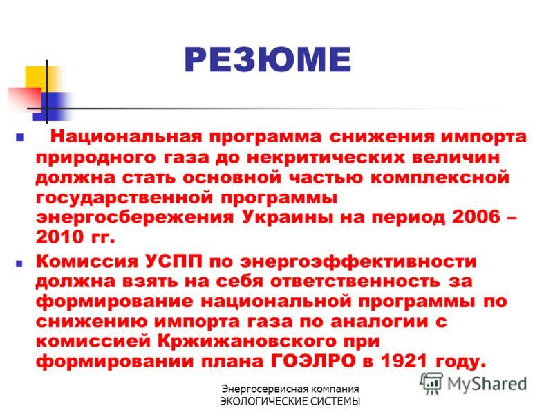 Энергосервисная компания ЭКОЛОГИЧЕСКИЕ СИСТЕМЫ РЕЗЮМЕ Национальная программа снижения импорта природного газа до некритических величин должна стать основной частью комплексной государственной программы энергосбережения Украины на период 2006 – 2010 г