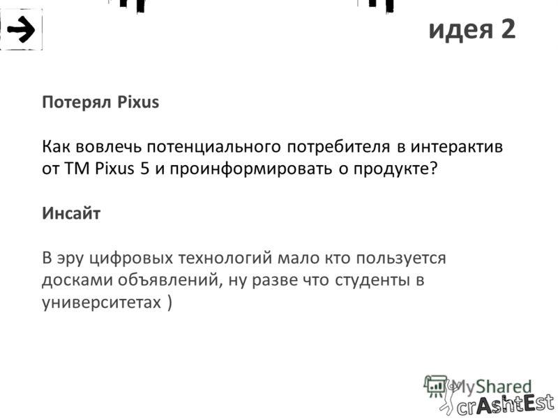 идея 2 Потерял Pixus Как вовлечь потенциального потребителя в интерактив от ТМ Pixus 5 и проинформировать о продукте? Инсайт В эру цифровых технологий мало кто пользуется досками объявлений, ну разве что студенты в университетах )