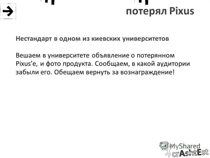потерял Pixus Нестандарт в одном из киевских университетов Вешаем в университете объявление о потерянном Pixusе, и фото продукта. Сообщаем, в какой аудитории забыли его. Обещаем вернуть за вознаграждение!