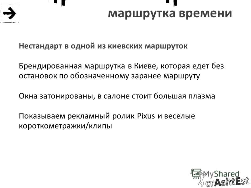 маршрутка времени Нестандарт в одной из киевских маршруток Брендированная маршрутка в Киеве, которая едет без остановок по обозначенному заранее маршруту Окна затонированы, в салоне стоит большая плазма Показываем рекламный ролик Pixus и веселые коро