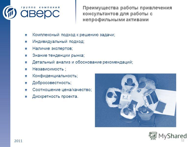 2011 Преимущества работы привлечения консультантов для работы с непрофильными активами Комплексный подход к решению задачи; Индивидуальный подход; Наличие экспертов; Знание тенденции рынка; Детальный анализ и обоснование рекомендаций; Независимость ;