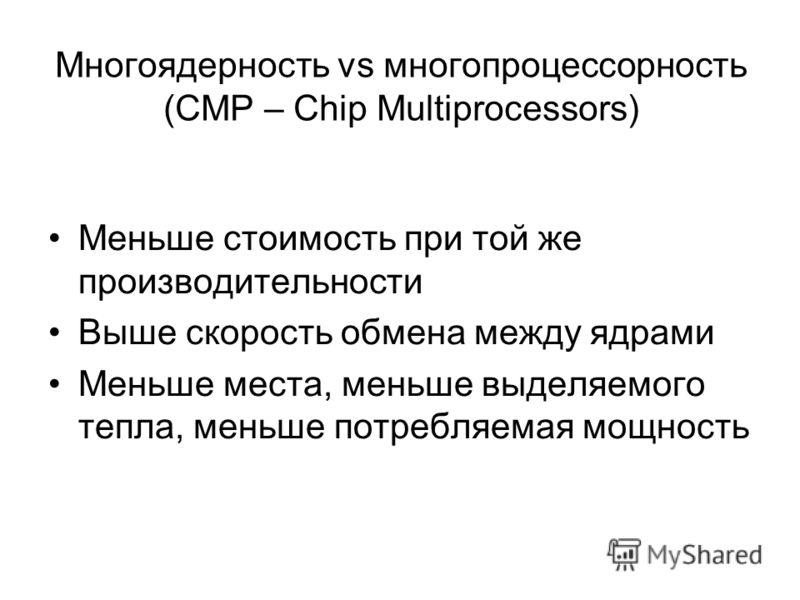 Многоядерность vs многопроцессорность (CMP – Chip Multiprocessors) Меньше стоимость при той же производительности Выше скорость обмена между ядрами Меньше места, меньше выделяемого тепла, меньше потребляемая мощность