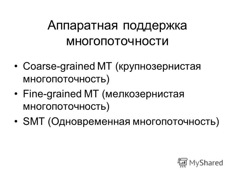 Аппаратная поддержка многопоточности Coarse-grained MT (крупнозернистая многопоточность) Fine-grained MT (мелкозернистая многопоточность) SMT (Одновременная многопоточность)