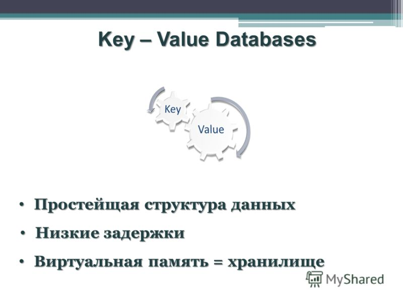 Key – Value Databases Простейщая структура данных Простейщая структура данных Низкие задержки Низкие задержки Виртуальная память = хранилище Виртуальная память = хранилище