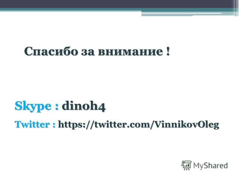 Спасибо за внимание ! Skype : dinoh4 Twitter : https://twitter.com/VinnikovOleg