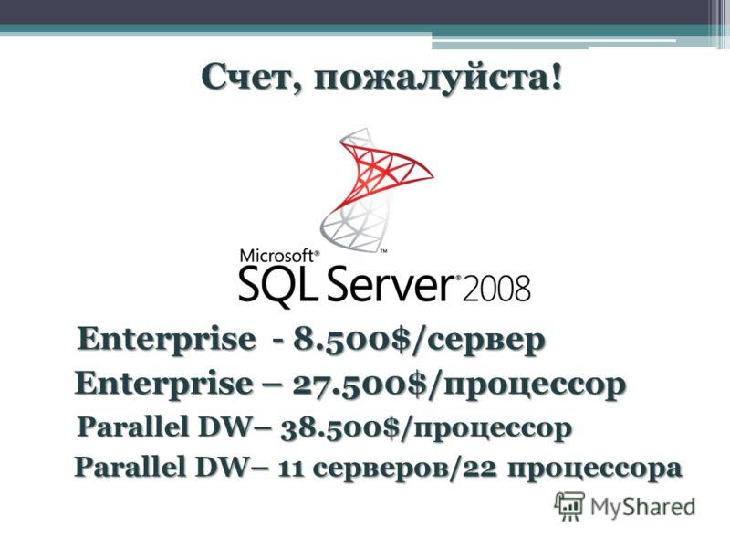 Счет, пожалуйста! Enterprise – 27.500$/процессор Parallel DW– 38.500$/процессор Parallel DW– 11 серверов/22 процессора Enterprise - 8.500$/сервер