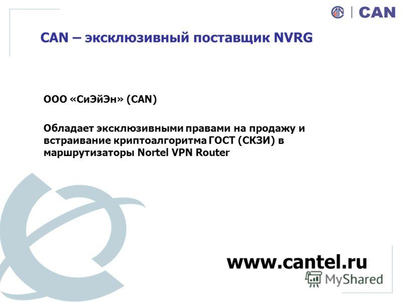 CAN – эксклюзивный поставщик NVRG ООО «СиЭйЭн» (CAN) Обладает эксклюзивными правами на продажу и встраивание криптоалгоритма ГОСТ (СКЗИ) в маршрутизаторы Nortel VPN Router www.cantel.ru