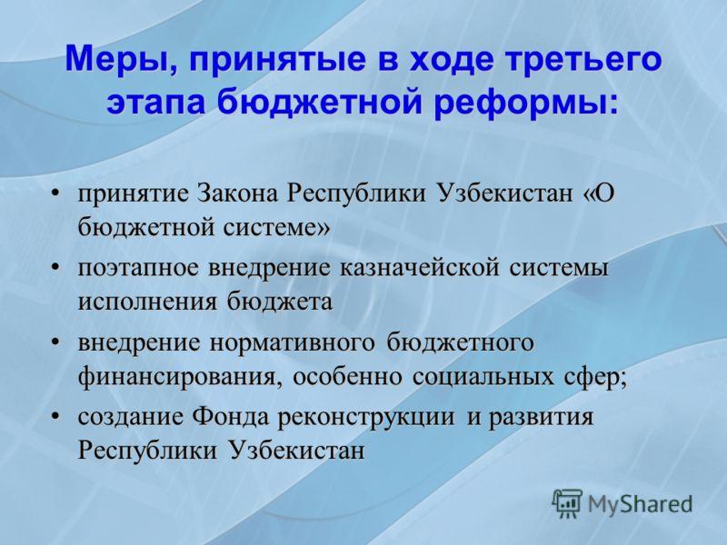 Меры, принятые в ходе третьего этапа бюджетной реформы: принятие Закона Республики Узбекистан «О бюджетной системе»принятие Закона Республики Узбекистан «О бюджетной системе» поэтапное внедрение казначейской системы исполнения бюджетапоэтапное внедре
