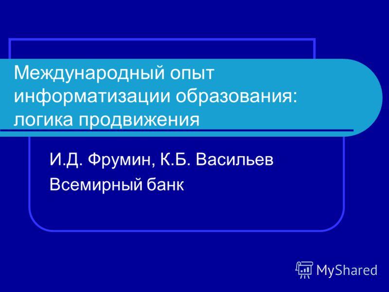 Международный опыт информатизации образования: логика продвижения И.Д. Фрумин, К.Б. Васильев Всемирный банк