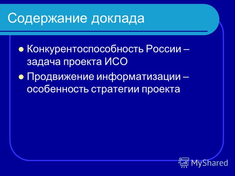 Содержание доклада Конкурентоспособность России – задача проекта ИСО Продвижение информатизации – особенность стратегии проекта