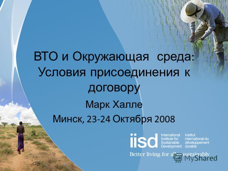 ВТО и Окружающая среда : Условия присоединения к договору Марк Халле Минск, 23-24 Октября 2008