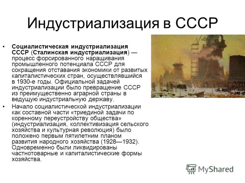 Индустриализация в СССР Социалистическая индустриализация СССР (Сталинская индустриализация) процесс форсированного наращивания промышленного потенциала СССР для сокращения отставания экономики от развитых капиталистических стран, осуществлявшийся в